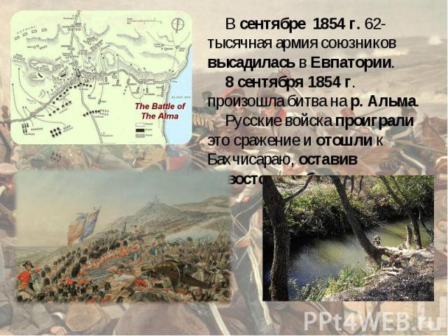 В сентябре 1854 г. 62-тысячная армия союзников высадилась в Евпатории. 8 сентября 1854 г. произошла битва на р. Альма. Русские войска проиграли это сражение и отошли к Бахчисараю, оставив Севостополь без защиты.