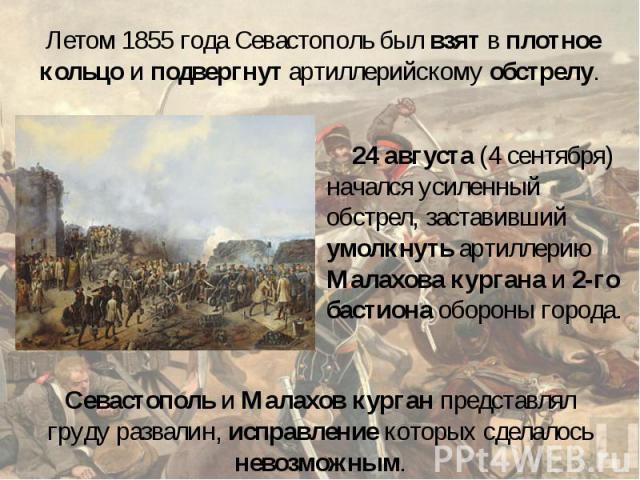 Летом 1855 года Севастополь был взят в плотное кольцо и подвергнут артиллерийскому обстрелу. 24 августа (4 сентября) начался усиленный обстрел, заставивший умолкнуть артиллерию Малахова кургана и 2-го бастиона обороны города. Севастополь и Малахов к…