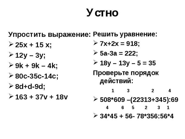 Устно Упростить выражение: 25х + 15 х; 12у – 3у; 9k + 9k – 4k; 80c-35c-14c; 8d+d-9d; 163 + 37v + 18v Решить уравнение: 7х+2х = 918; 5а-3а = 222; 18у – 13у – 5 = 35 Проверьте порядок действий: 1 3 2 4 508*609 –(22313+345):69 4 6 5 2 3 1 34*45 + 56- 7…