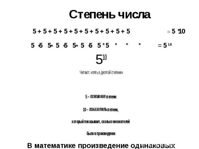 Степень числа 510 Читают: «пять в десятой степени» 5 – основание степени 10 – показатель степени, который показывает, сколько множителей было в произведении В математике произведение одинаковых множителей называется – возведением в степень.