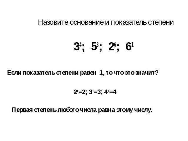Назовите основание и показатель степени Если показатель степени равен 1, то что это значит? Первая степень любого числа равна этому числу.