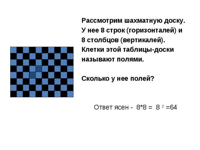 Рассмотрим шахматную доску. У нее 8 строк (горизонталей) и 8 столбцов (вертикалей). Клетки этой таблицы-доски называют полями. Сколько у нее полей? Ответ ясен - 8*8 = 8 2 =64