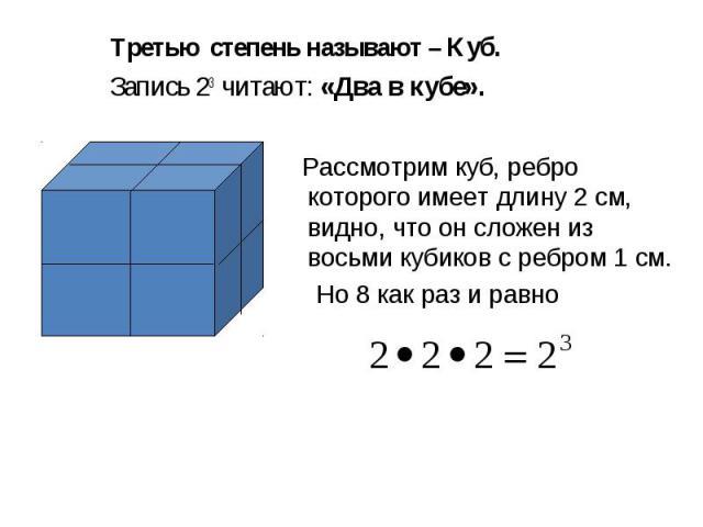 Третью степень называют – Куб. Запись 23 читают: «Два в кубе». Рассмотрим куб, ребро которого имеет длину 2 см, видно, что он сложен из восьми кубиков с ребром 1 см. Но 8 как раз и равно