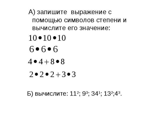 А) запишите выражение с помощью символов степени и вычислите его значение: Б) вычислите: 112; 93; 341; 132;43.