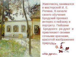 Живописец занимался в мастерской И. Е. Репина. В начале своего обучения Бродский