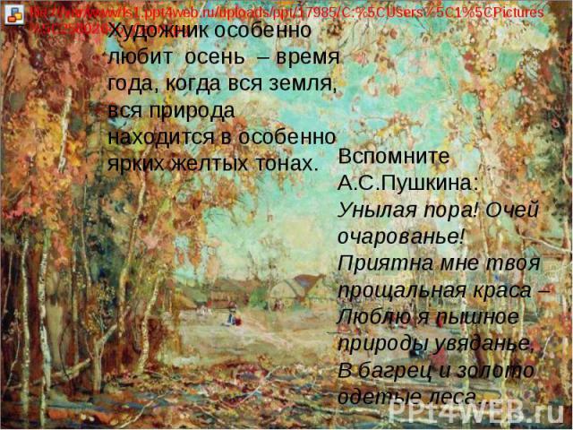 Художник особенно любит осень – время года, когда вся земля, вся природа находится в особенно ярких желтых тонах. Вспомните А.С.Пушкина: Унылая пора! Очей очарованье! Приятна мне твоя прощальная краса – Люблю я пышное природы увяданье, В багрец и …