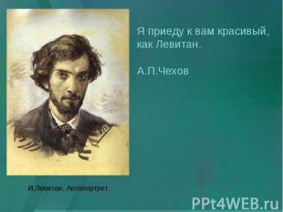 Я приеду к вам красивый, как Левитан. А.П.Чехов И.Левитан. Автопортрет.