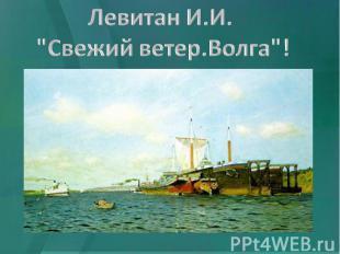 """ЛевитанИ.И. """"Свежий ветер.Волга""""!"""