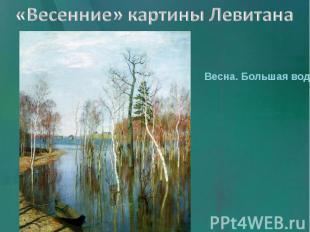 «Весенние» картины Левитана Весна. Большая вода.