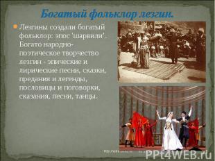 Богатый фольклор лезгин. Лезгины создали богатый фольклор: эпос 'шарвили'. Богат