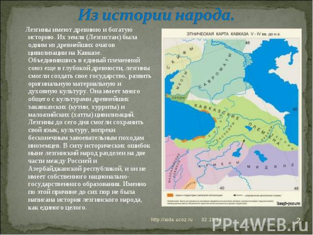 Из истории народа. Лезгины имеют древнюю и богатую историю. Их земля (Лезгистан) была одним из древнейших очагов цивилизации на Кавказе. Объединившись в единый племенной союз еще в глубокой древности, лезгины смогли создать свое государство, развить…