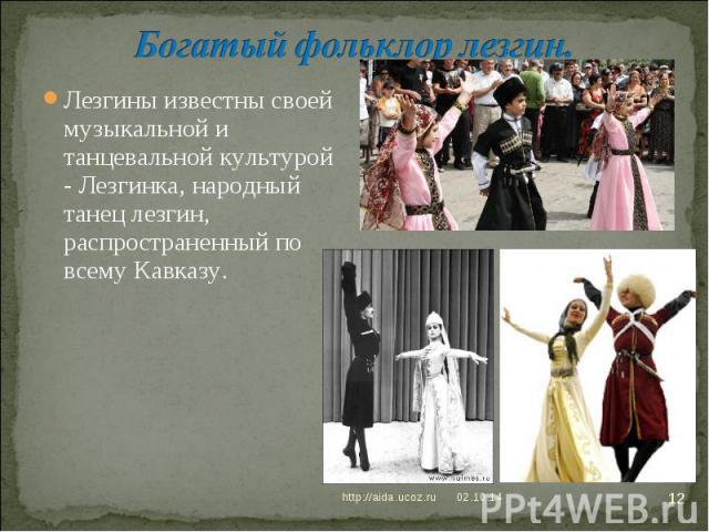 Богатый фольклор лезгин. Лезгины известны своей музыкальной и танцевальной культурой - Лезгинка, народный танец лезгин, распространенный по всему Кавказу.