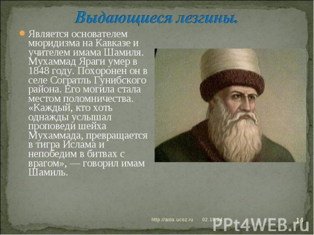 Выдающиеся лезгины. Является основателем мюридизма на Кавказе и учителем имама Шамиля. Мухаммад Яраги умер в 1848 году. Похоронен он в селе Согратль Гунибского района. Его могила стала местом поломничества. «Каждый, кто хоть однажды услышал проповед…