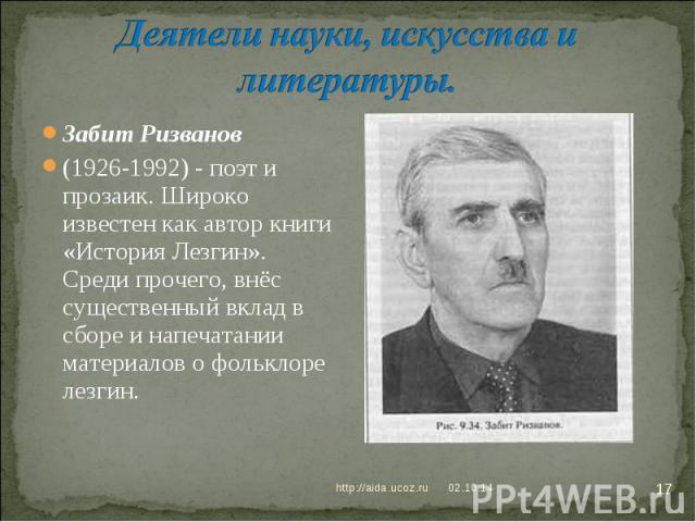 Деятели науки, искусства и литературы.Забит Ризванов (1926-1992) - поэт и прозаик. Широко известен как автор книги «История Лезгин». Среди прочего, внёс существенный вклад в сборе и напечатании материалов о фольклоре лезгин.