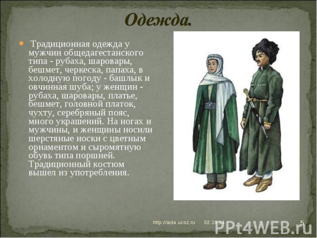 Одежда. Традиционная одежда у мужчин общедагестанского типа - рубаха, шаровары, бешмет, черкеска, папаха, в холодную погоду - башлык и овчинная шуба; у женщин - рубаха, шаровары, платье, бешмет, головной платок, чухту, серебряный пояс, много украшен…