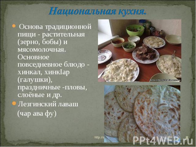 Национальная кухня. Основа традиционной пищи - растительная (зерно, бобы) и мясомолочная. Основное повседневное блюдо - хинкал, хинкIар (галушки), праздничные -пловы, слоёные и др. Лезгинский лаваш (чар ава фу)