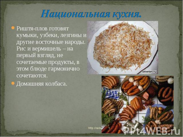 Национальная кухня. Риштя-плов готовят кумыки, узбеки, лезгины и другие восточные народы. Рис и вермишель – на первый взгляд, не сочетаемые продукты, в этом блюде гармонично сочетаются. Домашняя колбаса.