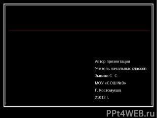 Автор презентации Учитель начальных классов Зыкина С. С. МОУ «СОШ №3» Г. Костому