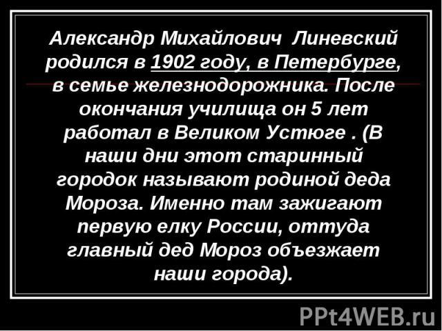Александр Михайлович Линевский родился в 1902 году, в Петербурге, в семье железнодорожника. После окончания училища он 5 лет работал в Великом Устюге . (В наши дни этот старинный городок называют родиной деда Мороза. Именно там зажигают первую елку …