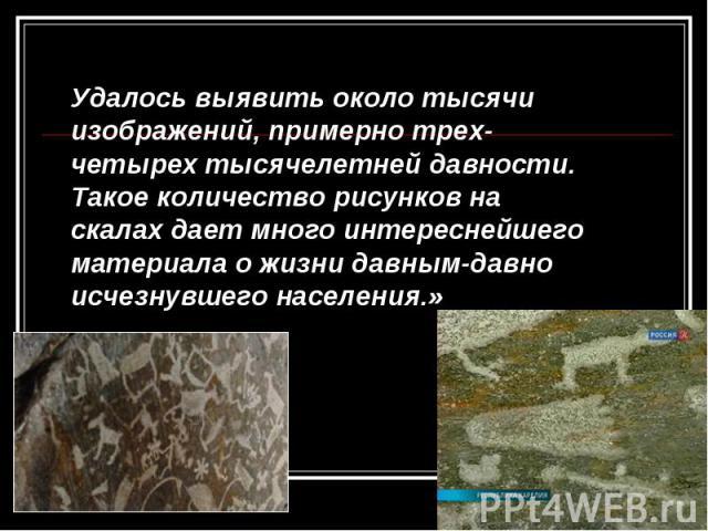 Удалось выявить около тысячи изображений, примерно трех-четырех тысячелетней давности. Такое количество рисунков на скалах дает много интереснейшего материала о жизни давным-давно исчезнувшего населения.»