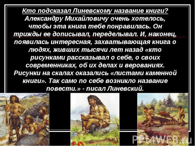 Кто подсказал Линевскому название книги? Александру Михайловичу очень хотелось, чтобы эта книга тебе понравилась. Он трижды ее дописывал, переделывал. И, наконец, появилась интересная, захватывающая книга о людях, живших тысячи лет назад «кто рисунк…