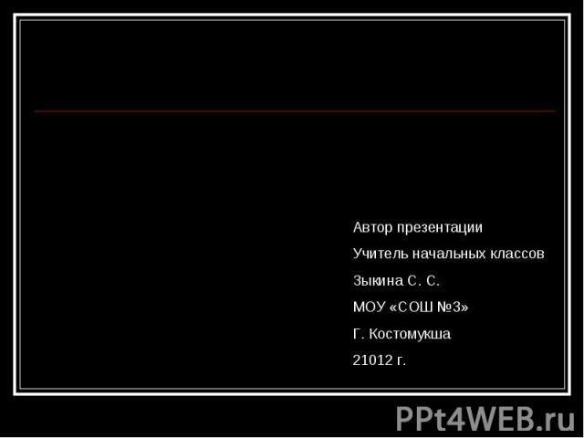 Автор презентации Учитель начальных классов Зыкина С. С. МОУ «СОШ №3» Г. Костомукша 21012 г.