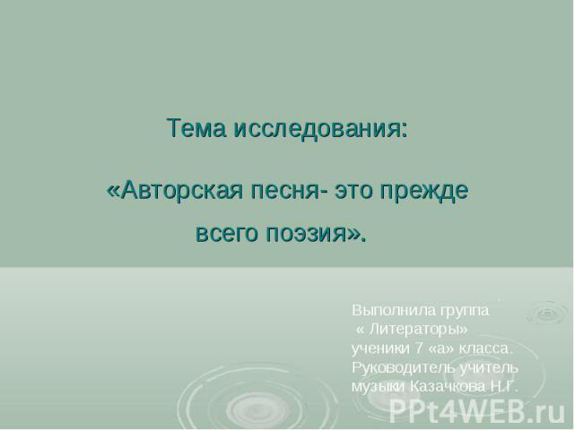 Авторская песня- это прежде всего поэзия Выполнила группа « Литераторы» ученики 7 «а» класса. Руководитель учитель музыки Казачкова Н.Г.