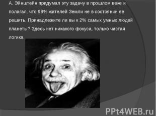 А. Эйнштейн придумал эту задачу в прошлом веке и полагал, что 98% жителей Земли
