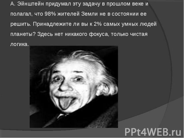 А. Эйнштейн придумал эту задачу в прошлом веке и полагал, что 98% жителей Земли не в состоянии ее решить. Принадлежите ли вы к 2% самых умных людей планеты? Здесь нет никакого фокуса, только чистая логика.