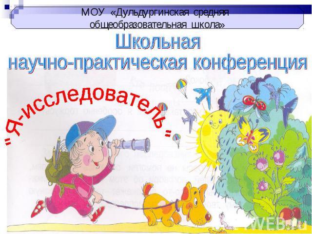 МОУ «Дульдургинская средняя общеобразовательная школа» Школьная научно-практическая конференция