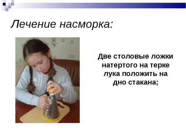 Лечение насморка: Две столовые ложки натертого на терке лука положить на дно стакана;