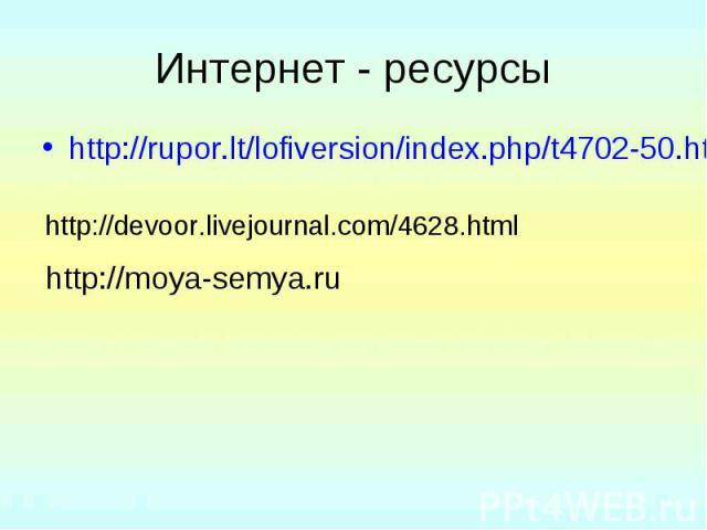 Интернет - ресурсы http://rupor.lt/lofiversion/index.php/t4702-50.html http://devoor.livejournal.com/4628.html http://moya-semya.ru