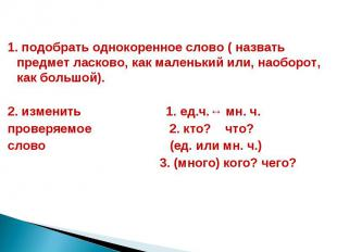 1. подобрать однокоренное слово ( назвать предмет ласково, как маленький или, на