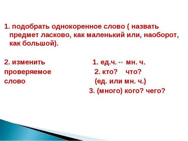 1. подобрать однокоренное слово ( назвать предмет ласково, как маленький или, наоборот, как большой).  2. изменить 1. ед.ч.↔ мн. ч. проверяемое 2. кто? что? слово (ед. или мн. ч.) 3. (много) кого? чего?