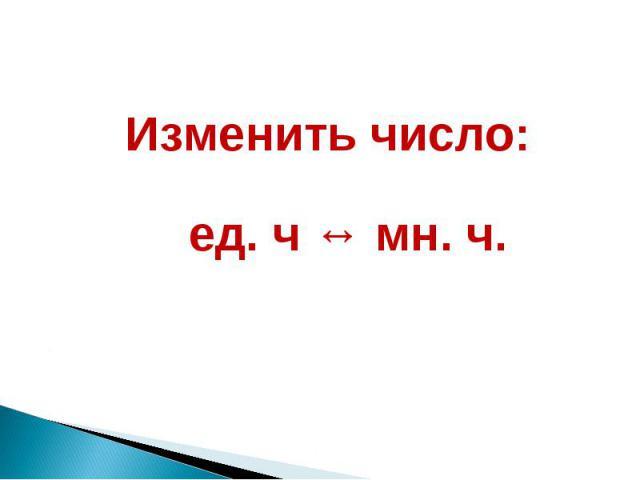 Изменить число: ед. ч ↔ мн. ч.
