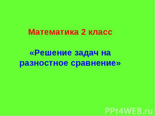Математика 2 класс «Решение задач на разностное сравнение»