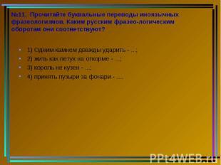 №11. Прочитайте буквальные переводы иноязычных фразеологизмов. Каким русским фра
