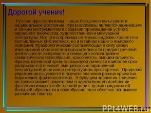 Дорогой ученик! Русские фразеологизмы – наше бесценное культурное и национальное