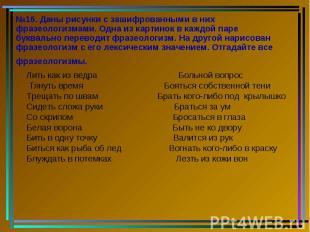 №16. Даны рисунки с зашифрованными в них фразеологизмами. Одна из картинок в каж
