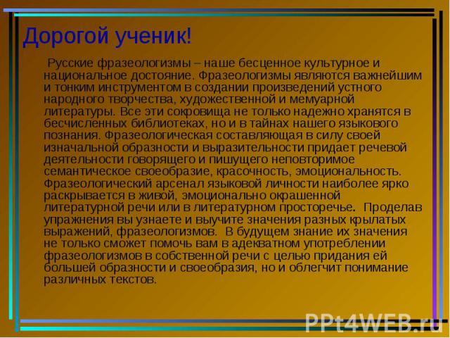 Дорогой ученик! Русские фразеологизмы – наше бесценное культурное и национальное достояние. Фразеологизмы являются важнейшим и тонким инструментом в создании произведений устного народного творчества, художественной и мемуарной литературы. Все эти с…