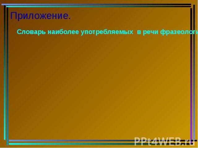 Приложение. Словарь наиболее употребляемых в речи фразеологизмов.