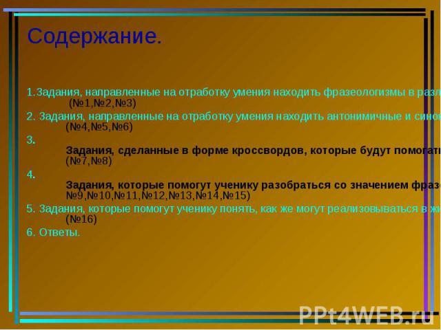 Содержание. 1.Задания, направленные на отработку умения находить фразеологизмы в различных текстах. (№1,№2,№3) 2. Задания, направленные на отработку умения находить антонимичные и синонимичные фразеологизмы. (№4,№5,№6) 3. Задания, сделанные в форме …