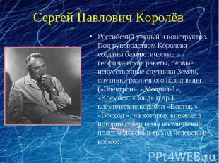 Сергей Павлович Королёв Российский ученый и конструктор. Под руководством Короле