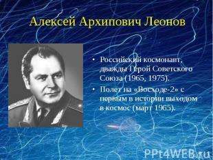 Алексей Архипович ЛеоновРоссийский космонавт, дважды Герой Советского Союза (196
