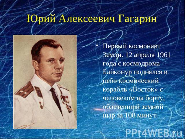 Юрий Алексеевич ГагаринПервый космонавт Земли. 12 апреля 1961 года с космодрома Байконур поднялся в небо космический корабль «Восток» с человеком на борту, облетевший земной шар за 108 минут.