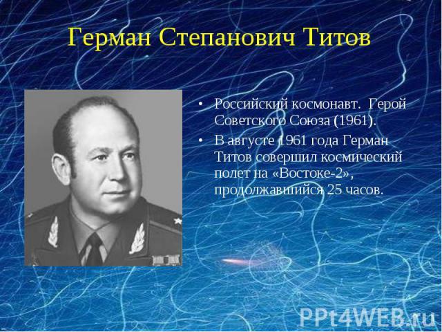 Герман Степанович ТитовРоссийский космонавт. Герой Советского Союза (1961). В августе 1961 года Герман Титов совершил космический полет на «Востоке-2», продолжавшийся 25 часов.