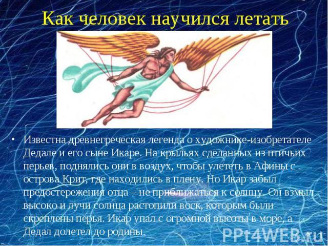 Как человек научился летать Известна древнегреческая легенда о художнике-изобретателе Дедале и его сыне Икаре. На крыльях сделанных из птичьих перьев, поднялись они в воздух, чтобы улететь в Афины с острова Крит, где находились в плену. Но Икар забы…