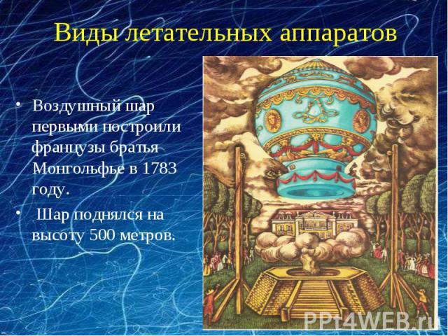 Виды летательных аппаратов Воздушный шар первыми построили французы братья Монгольфье в 1783 году. Шар поднялся на высоту 500 метров.