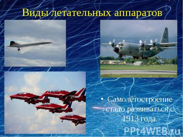 Виды летательных аппаратов Самолётостроение стало развиваться с 1913 года.