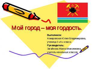 Мой город – моя гордость Выполнила: Комаровская Юлия Владимировна, ученица 3 «А»